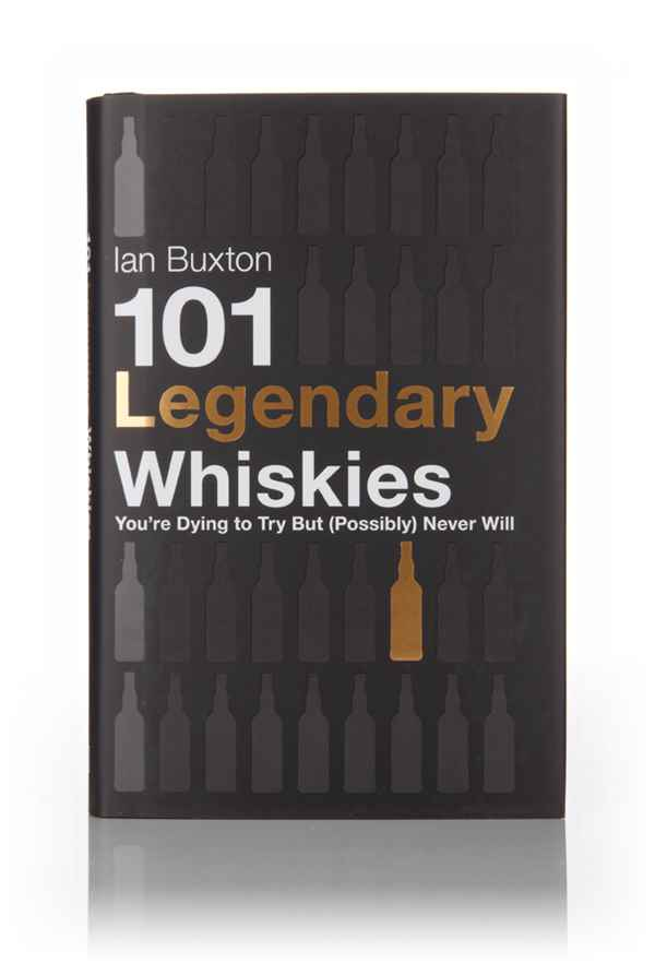 101 Legendary Whiskies You're Dying To Try But (Possibly) Never Will (Ian Buxton)